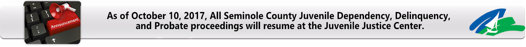 As of October 10, 2017, All Seminole County Juvenile Dependency, Delinquency,  and Probate proceedings will resume at the Juvenile Justice Center.